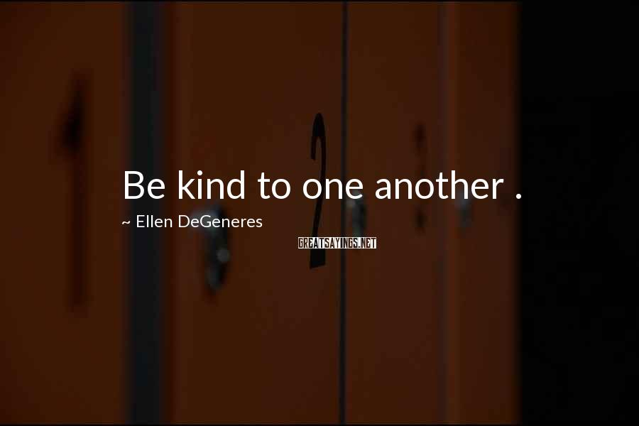 Ellen DeGeneres Sayings: Be kind to one another .