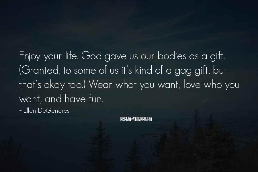 Ellen DeGeneres Sayings: Enjoy your life. God gave us our bodies as a gift. (Granted, to some of