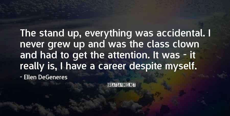 Ellen DeGeneres Sayings: The stand up, everything was accidental. I never grew up and was the class clown