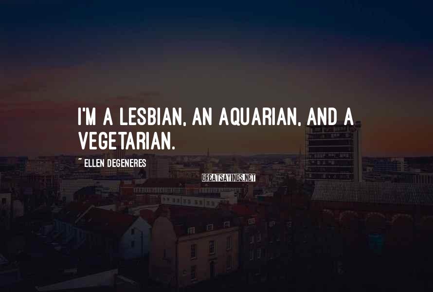 Ellen DeGeneres Sayings: I'm a lesbian, an Aquarian, and a vegetarian.