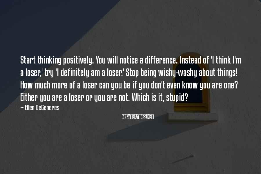 Ellen DeGeneres Sayings: Start thinking positively. You will notice a difference. Instead of 'I think I'm a loser,'