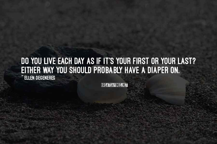 Ellen DeGeneres Sayings: Do you live each day as if it's your first or your last? Either way