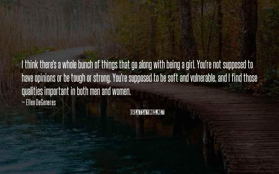 Ellen DeGeneres Sayings: I think there's a whole bunch of things that go along with being a girl.