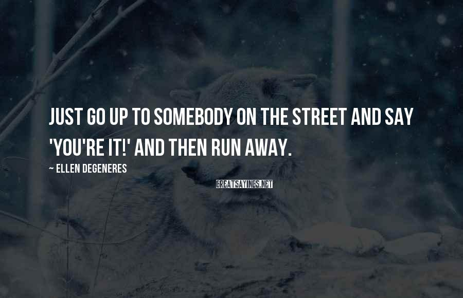 Ellen DeGeneres Sayings: Just go up to somebody on the street and say 'You're it!' and then run