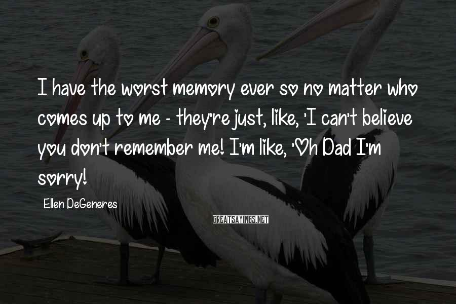 Ellen DeGeneres Sayings: I have the worst memory ever so no matter who comes up to me -