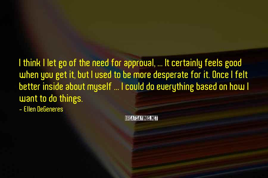 Ellen DeGeneres Sayings: I think I let go of the need for approval, ... It certainly feels good