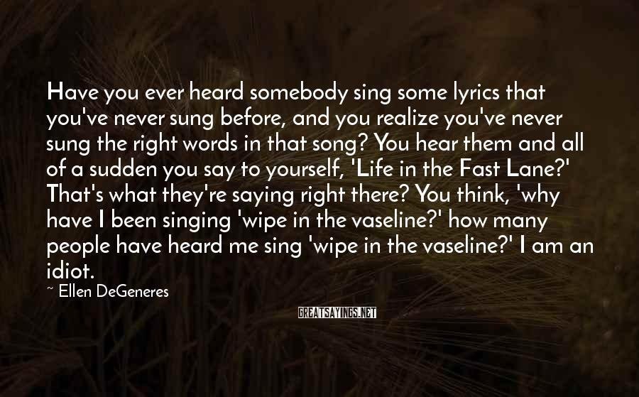 Ellen DeGeneres Sayings: Have you ever heard somebody sing some lyrics that you've never sung before, and you