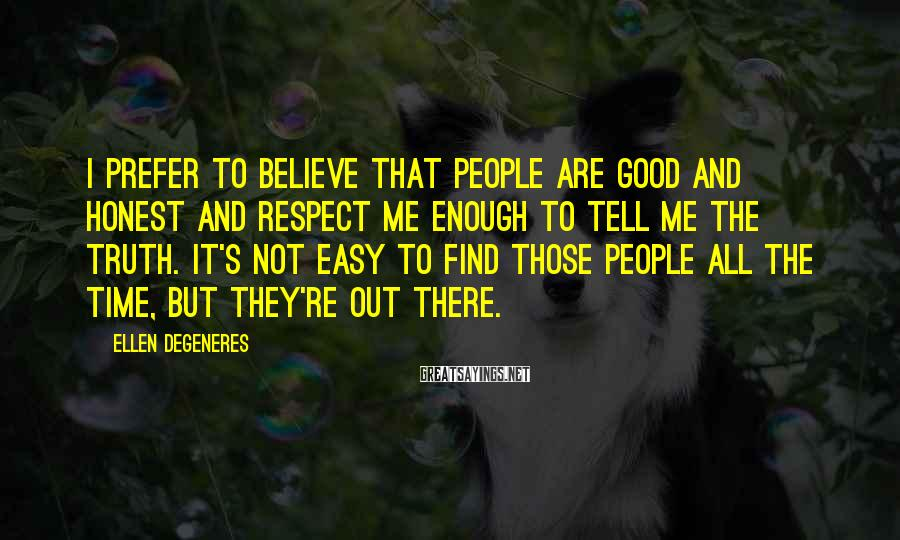 Ellen DeGeneres Sayings: I prefer to believe that people are good and honest and respect me enough to