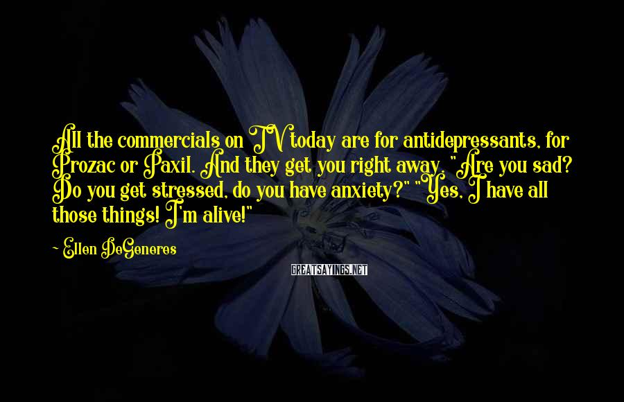 Ellen DeGeneres Sayings: All the commercials on TV today are for antidepressants, for Prozac or Paxil. And they