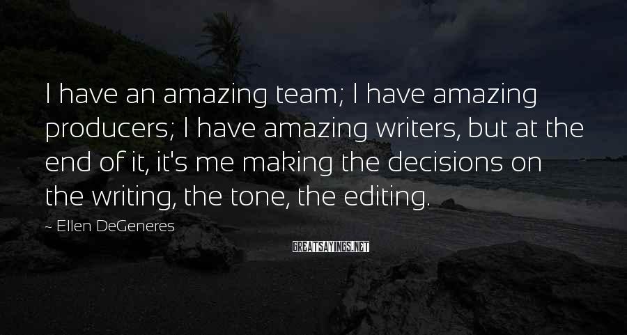 Ellen DeGeneres Sayings: I have an amazing team; I have amazing producers; I have amazing writers, but at