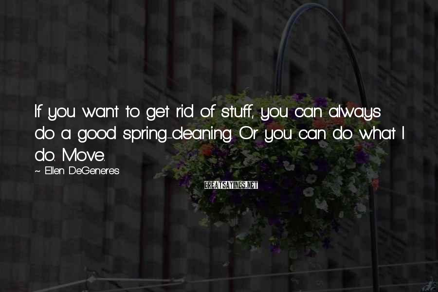 Ellen DeGeneres Sayings: If you want to get rid of stuff, you can always do a good spring-cleaning.