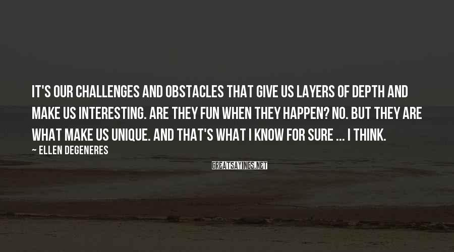 Ellen DeGeneres Sayings: It's our challenges and obstacles that give us layers of depth and make us interesting.
