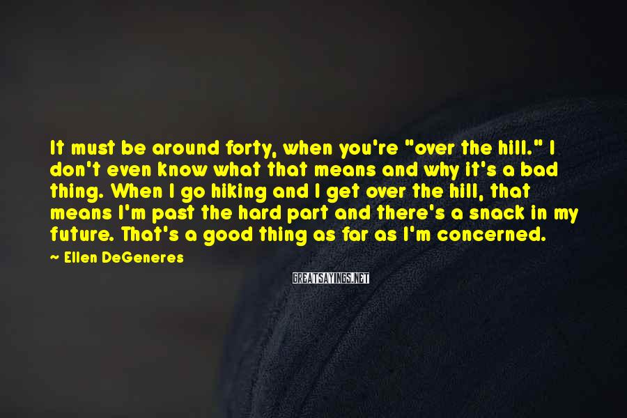 """Ellen DeGeneres Sayings: It must be around forty, when you're """"over the hill."""" I don't even know what"""
