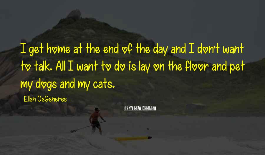 Ellen DeGeneres Sayings: I get home at the end of the day and I don't want to talk.