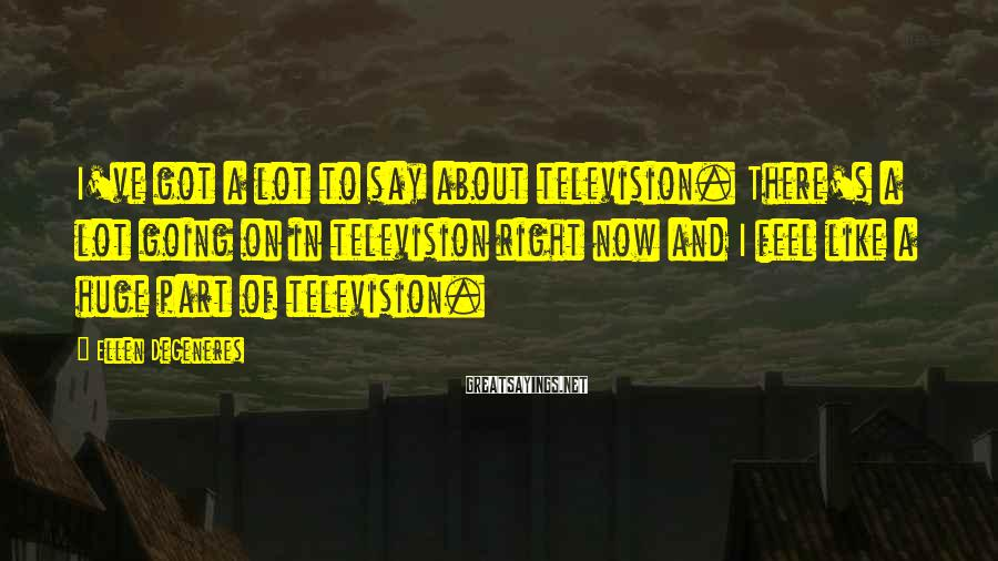 Ellen DeGeneres Sayings: I've got a lot to say about television. There's a lot going on in television