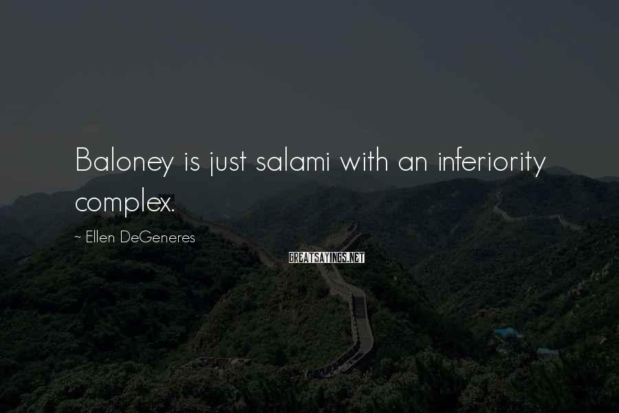 Ellen DeGeneres Sayings: Baloney is just salami with an inferiority complex.