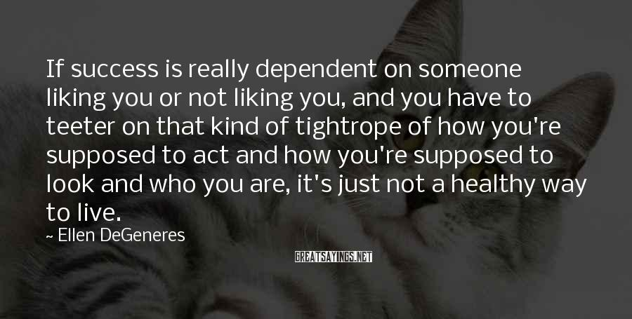 Ellen DeGeneres Sayings: If success is really dependent on someone liking you or not liking you, and you