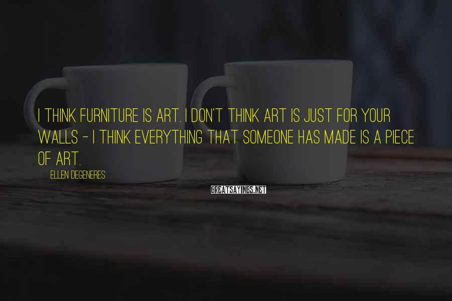 Ellen DeGeneres Sayings: I think furniture is art. I don't think art is just for your walls -