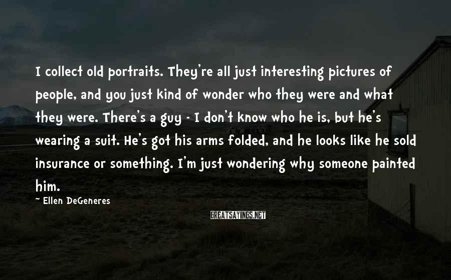 Ellen DeGeneres Sayings: I collect old portraits. They're all just interesting pictures of people, and you just kind