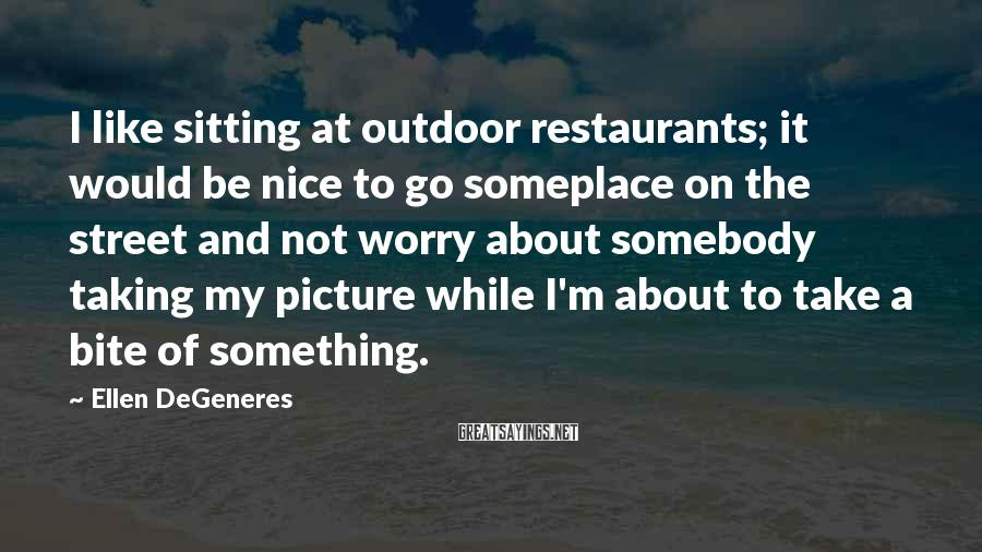 Ellen DeGeneres Sayings: I like sitting at outdoor restaurants; it would be nice to go someplace on the