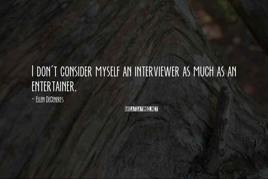 Ellen DeGeneres Sayings: I don't consider myself an interviewer as much as an entertainer.