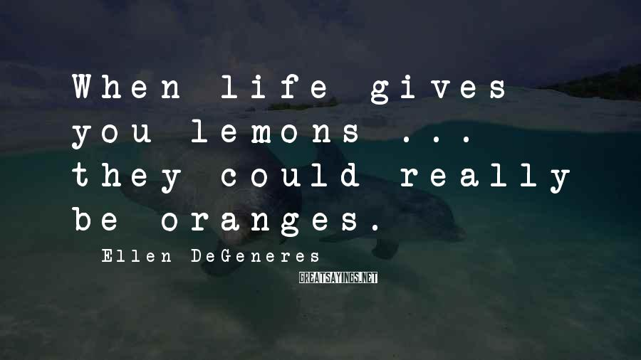 Ellen DeGeneres Sayings: When life gives you lemons ... they could really be oranges.