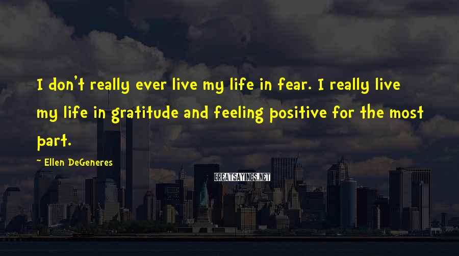 Ellen DeGeneres Sayings: I don't really ever live my life in fear. I really live my life in