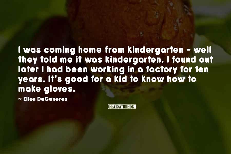 Ellen DeGeneres Sayings: I was coming home from kindergarten - well they told me it was kindergarten. I