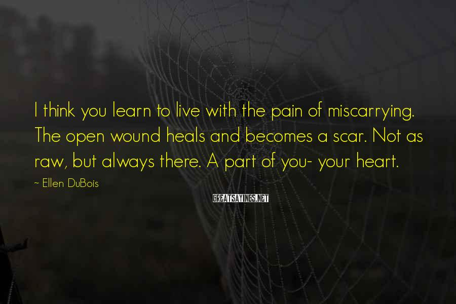 Ellen DuBois Sayings: I think you learn to live with the pain of miscarrying. The open wound heals