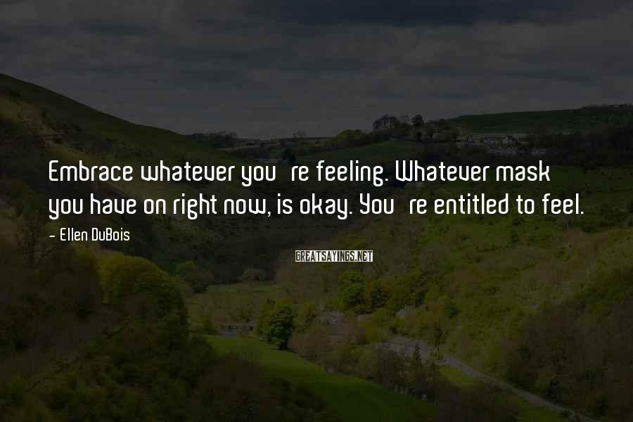 Ellen DuBois Sayings: Embrace whatever you're feeling. Whatever mask you have on right now, is okay. You're entitled