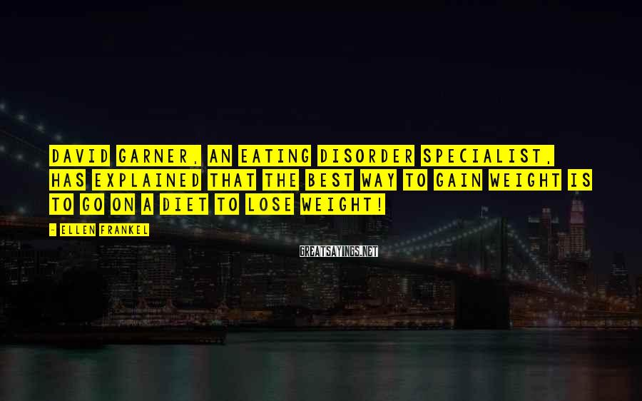 Ellen Frankel Sayings: David Garner, an eating disorder specialist, has explained that the best way to gain weight
