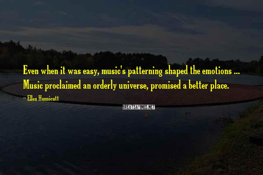 Ellen Hunnicutt Sayings: Even when it was easy, music's patterning shaped the emotions ... Music proclaimed an orderly