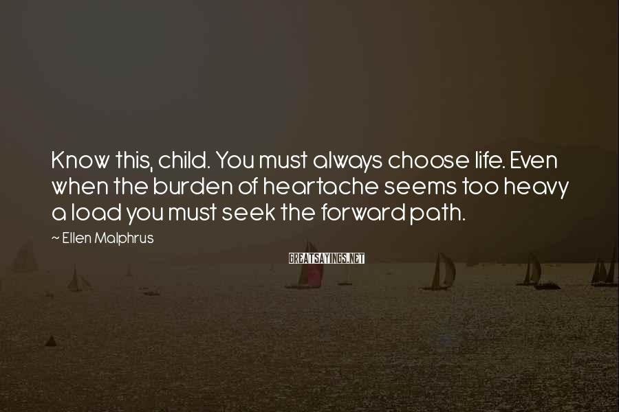 Ellen Malphrus Sayings: Know this, child. You must always choose life. Even when the burden of heartache seems