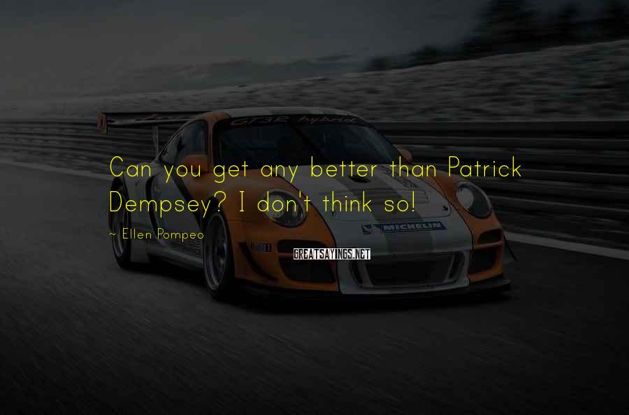 Ellen Pompeo Sayings: Can you get any better than Patrick Dempsey? I don't think so!