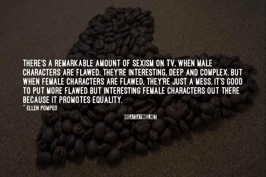 Ellen Pompeo Sayings: There's a remarkable amount of sexism on TV. When male characters are flawed, they're interesting,