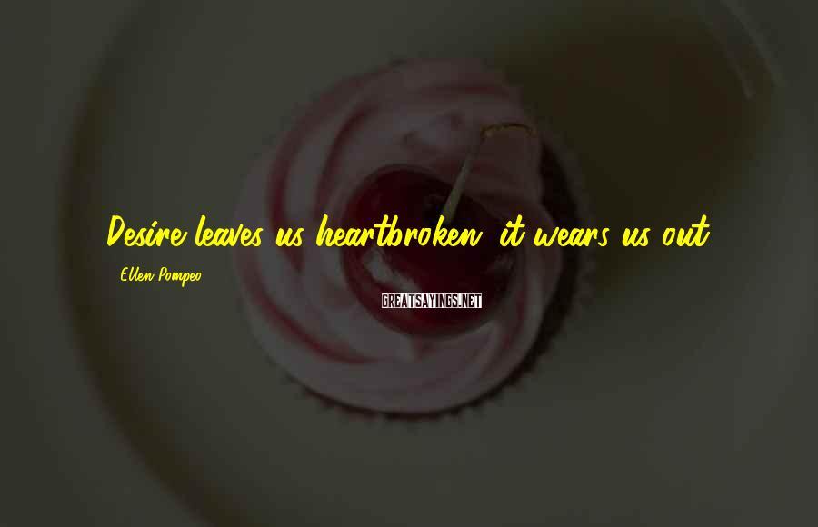 Ellen Pompeo Sayings: Desire leaves us heartbroken; it wears us out.