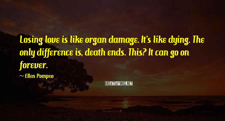 Ellen Pompeo Sayings: Losing love is like organ damage. It's like dying. The only difference is, death ends.