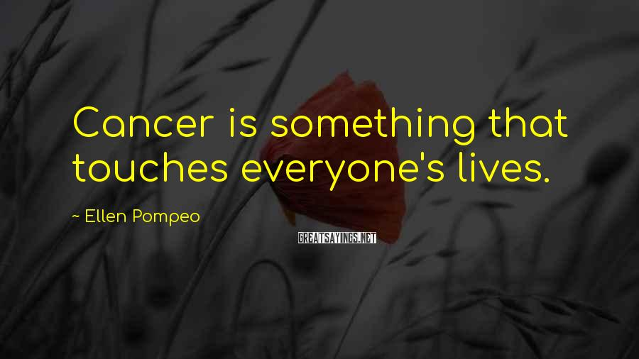 Ellen Pompeo Sayings: Cancer is something that touches everyone's lives.
