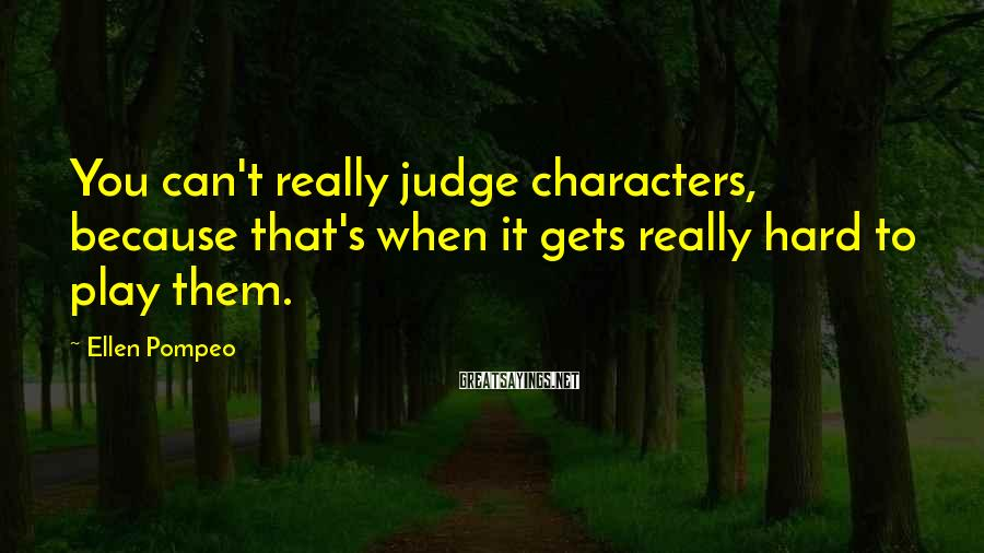 Ellen Pompeo Sayings: You can't really judge characters, because that's when it gets really hard to play them.