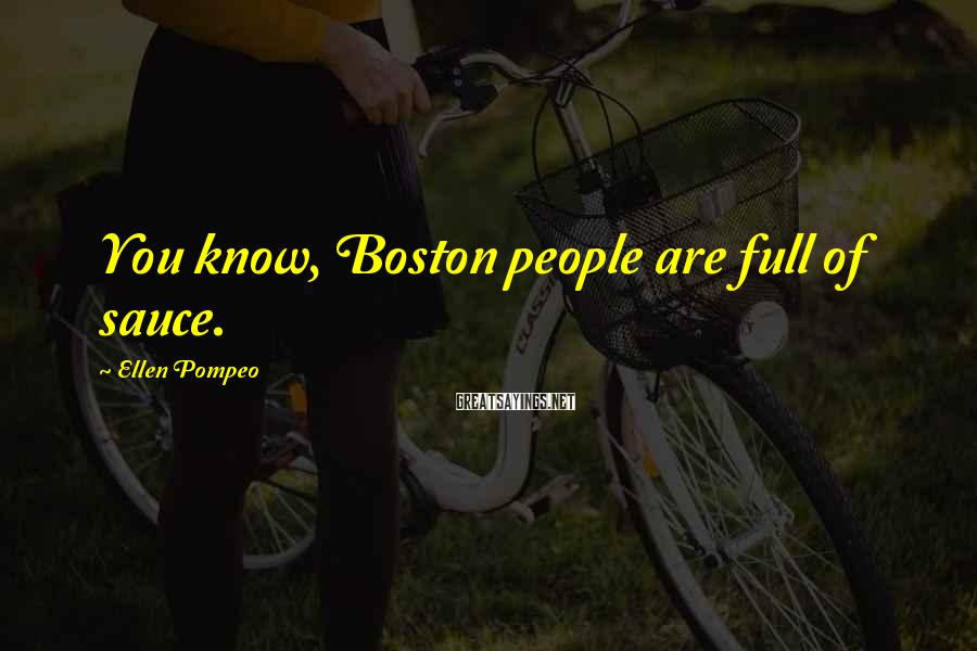 Ellen Pompeo Sayings: You know, Boston people are full of sauce.