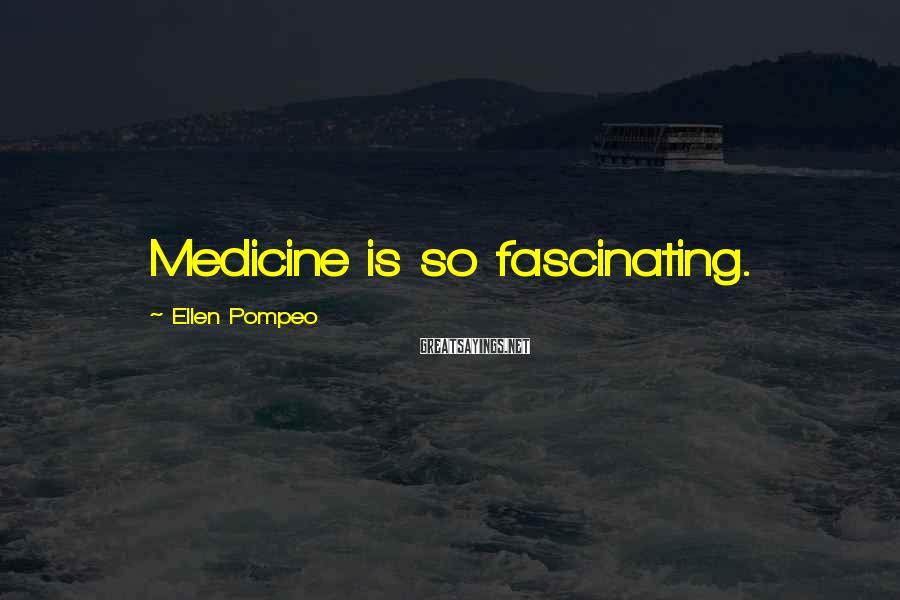 Ellen Pompeo Sayings: Medicine is so fascinating.
