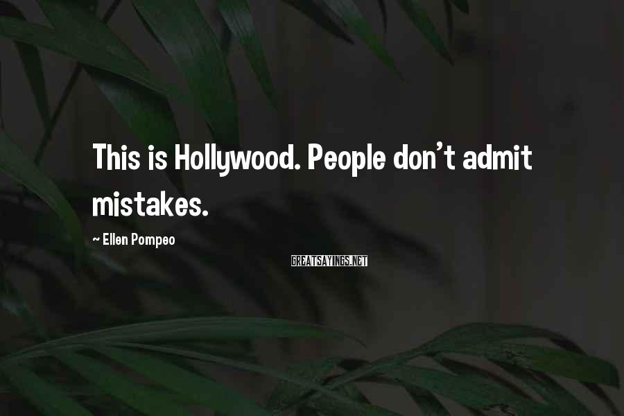Ellen Pompeo Sayings: This is Hollywood. People don't admit mistakes.