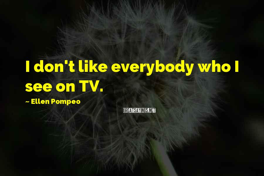 Ellen Pompeo Sayings: I don't like everybody who I see on TV.