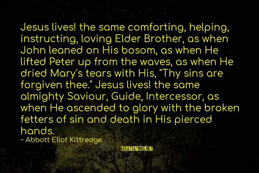 Ellen Wood Sayings By Abbott Eliot Kittredge: Jesus lives! the same comforting, helping, instructing, loving Elder Brother, as when John leaned on