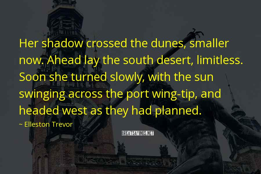 Elleston Trevor Sayings: Her shadow crossed the dunes, smaller now. Ahead lay the south desert, limitless. Soon she