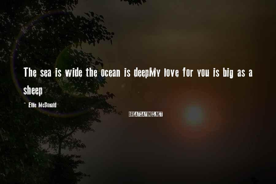 Ellie McDonald Sayings: The sea is wide the ocean is deepMy love for you is big as a