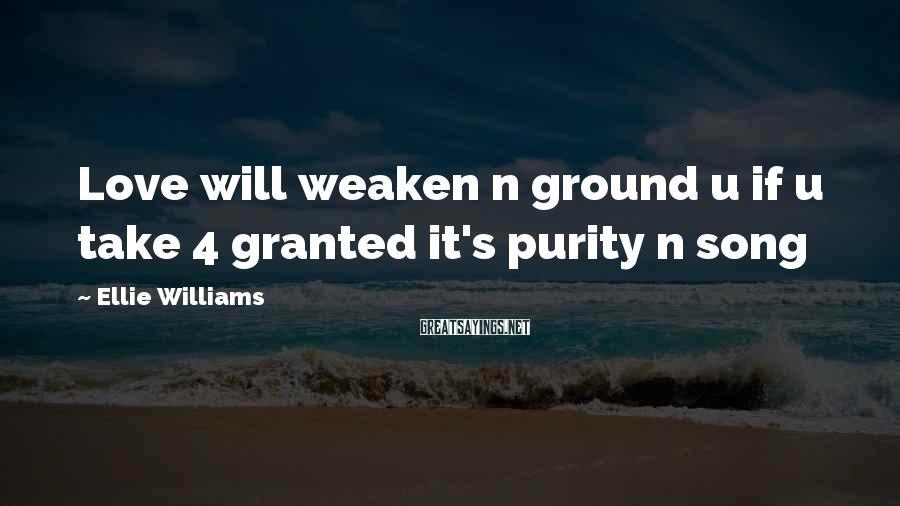 Ellie Williams Sayings: Love will weaken n ground u if u take 4 granted it's purity n song