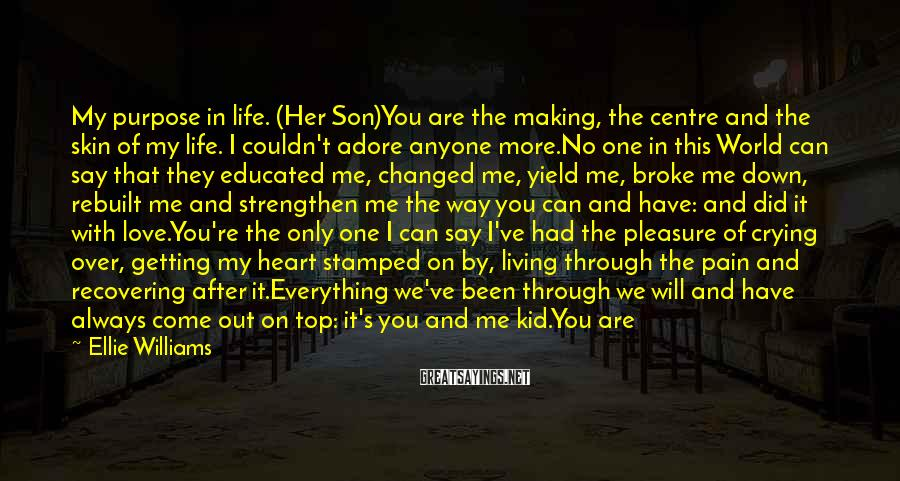 Ellie Williams Sayings: My purpose in life. (Her Son)You are the making, the centre and the skin of