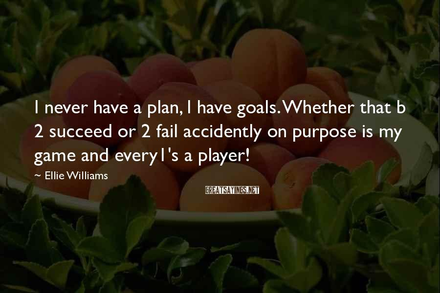 Ellie Williams Sayings: I never have a plan, I have goals. Whether that b 2 succeed or 2