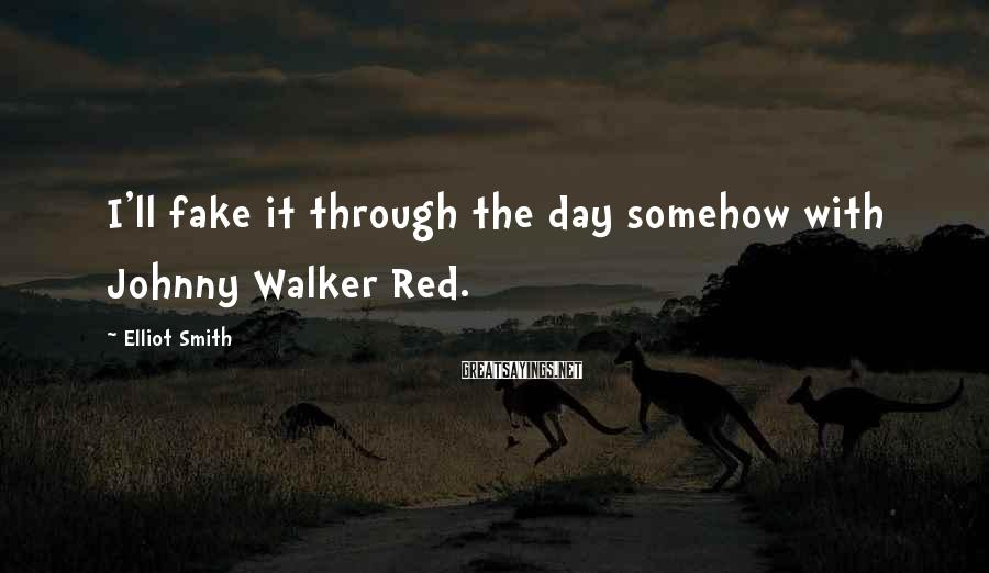 Elliot Smith Sayings: I'll fake it through the day somehow with Johnny Walker Red.